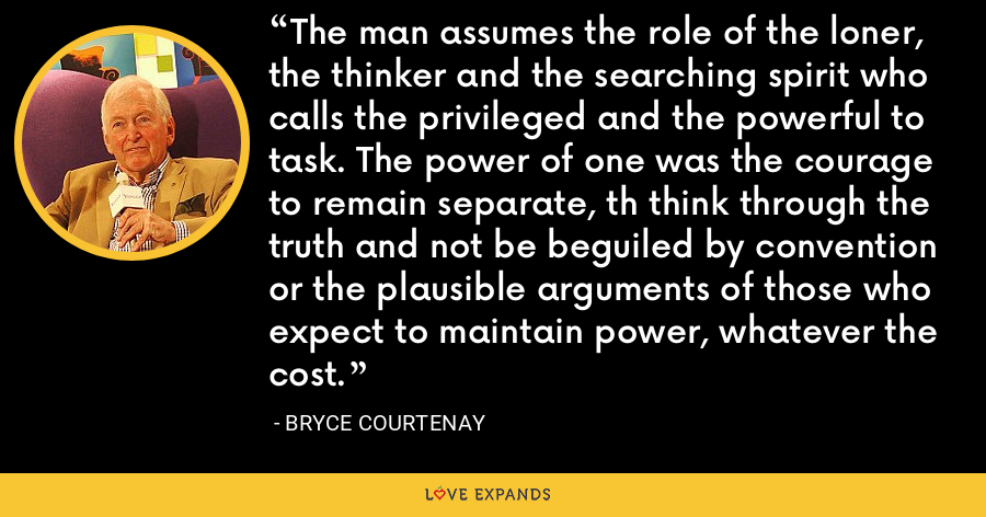 The man assumes the role of the loner, the thinker and the searching spirit who calls the privileged and the powerful to task. The power of one was the courage to remain separate, th think through the truth and not be beguiled by convention or the plausible arguments of those who expect to maintain power, whatever the cost. - Bryce Courtenay