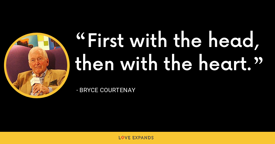 First with the head, then with the heart. - Bryce Courtenay
