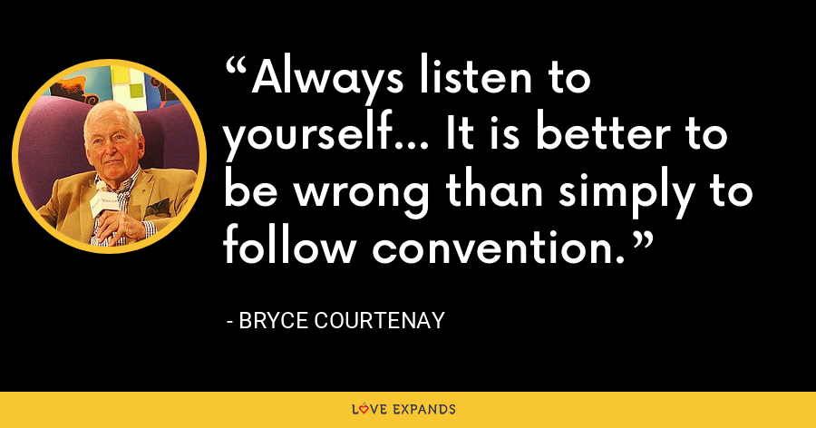 Always listen to yourself... It is better to be wrong than simply to follow convention. - Bryce Courtenay