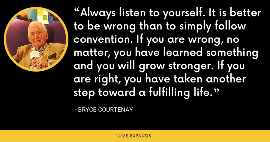 Always listen to yourself. It is better to be wrong than to simply follow convention. If you are wrong, no matter, you have learned something and you will grow stronger. If you are right, you have taken another step toward a fulfilling life. - Bryce Courtenay