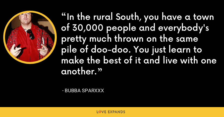 In the rural South, you have a town of 30,000 people and everybody's pretty much thrown on the same pile of doo-doo. You just learn to make the best of it and live with one another. - Bubba Sparxxx