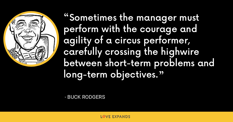 Sometimes the manager must perform with the courage and agility of a circus performer, carefully crossing the highwire between short-term problems and long-term objectives. - Buck Rodgers
