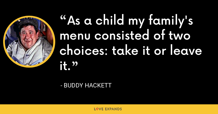 As a child my family's menu consisted of two choices: take it or leave it. - Buddy Hackett