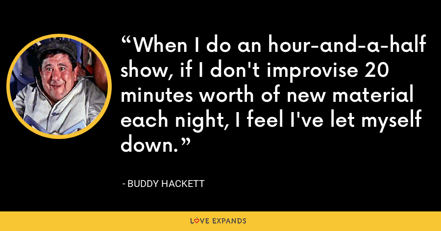 When I do an hour-and-a-half show, if I don't improvise 20 minutes worth of new material each night, I feel I've let myself down. - Buddy Hackett