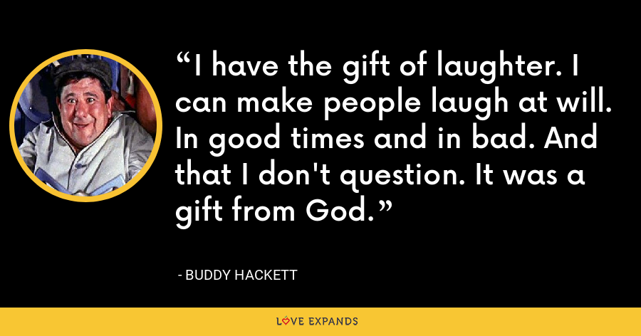 I have the gift of laughter. I can make people laugh at will. In good times and in bad. And that I don't question. It was a gift from God. - Buddy Hackett