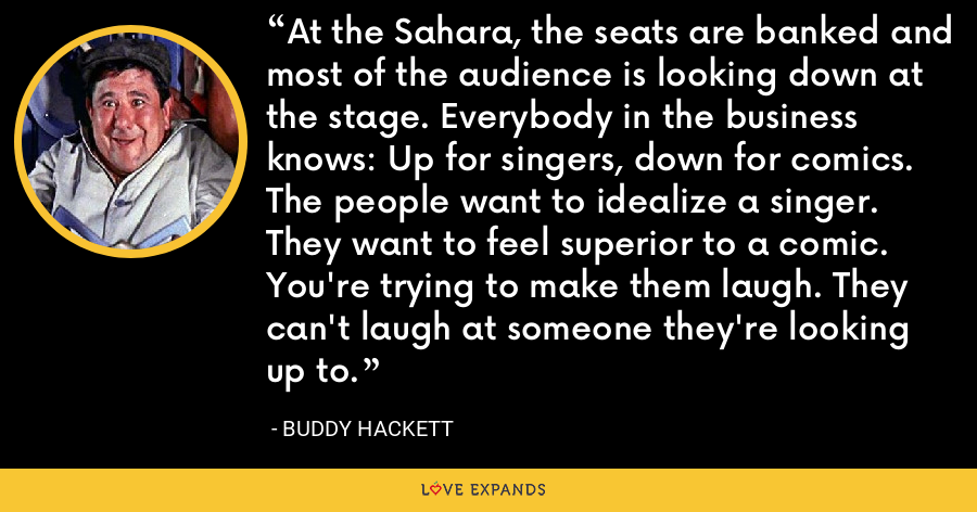 At the Sahara, the seats are banked and most of the audience is looking down at the stage. Everybody in the business knows: Up for singers, down for comics. The people want to idealize a singer. They want to feel superior to a comic. You're trying to make them laugh. They can't laugh at someone they're looking up to. - Buddy Hackett