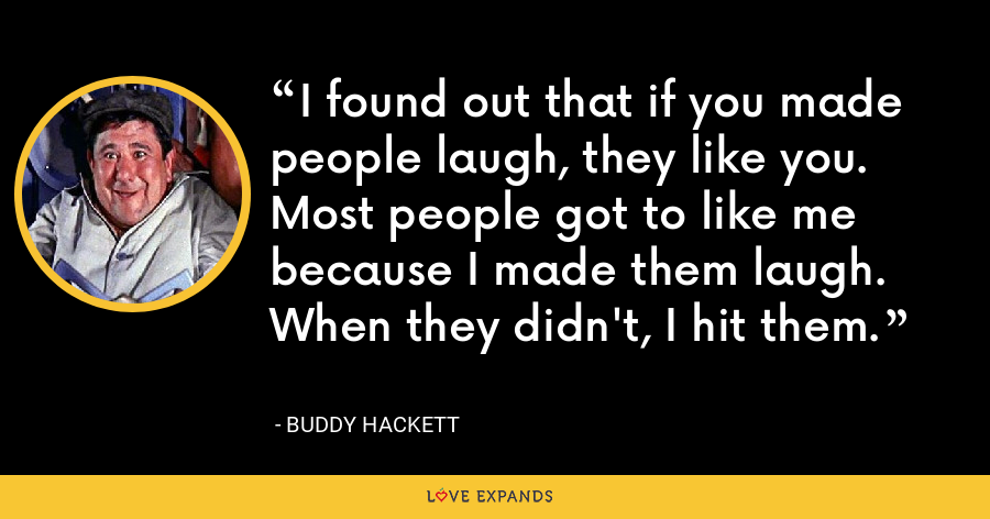 I found out that if you made people laugh, they like you. Most people got to like me because I made them laugh. When they didn't, I hit them. - Buddy Hackett