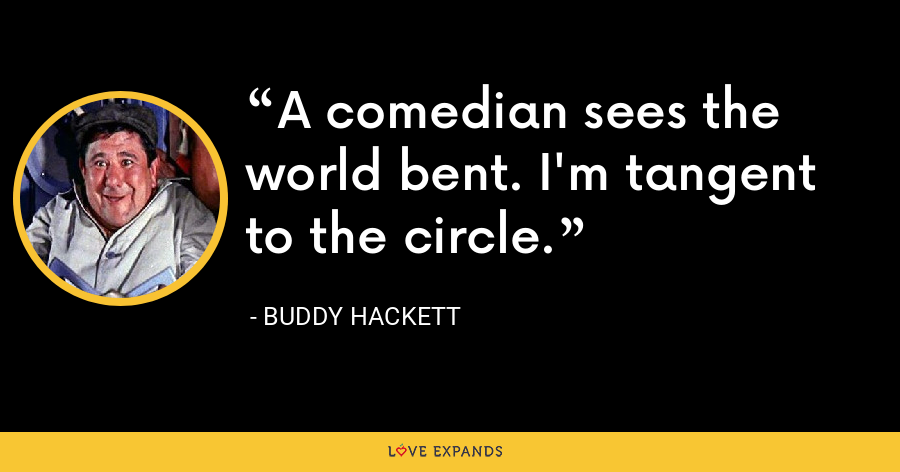 A comedian sees the world bent. I'm tangent to the circle. - Buddy Hackett