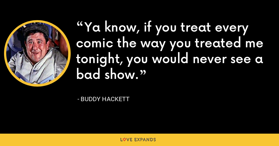 Ya know, if you treat every comic the way you treated me tonight, you would never see a bad show. - Buddy Hackett
