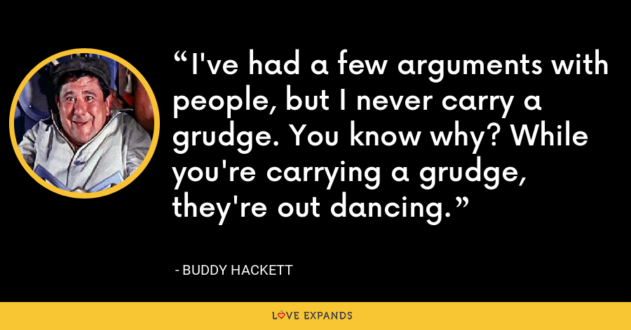 I've had a few arguments with people, but I never carry a grudge. You know why? While you're carrying a grudge, they're out dancing. - Buddy Hackett