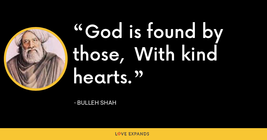 God is found by those,  With kind hearts. - Bulleh Shah