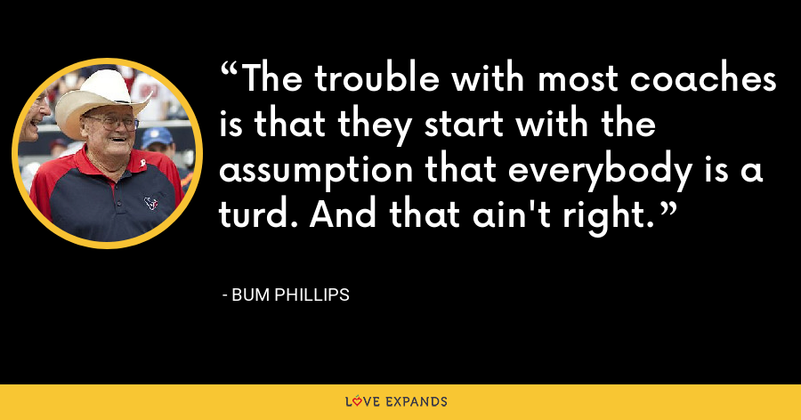 The trouble with most coaches is that they start with the assumption that everybody is a turd. And that ain't right. - Bum Phillips