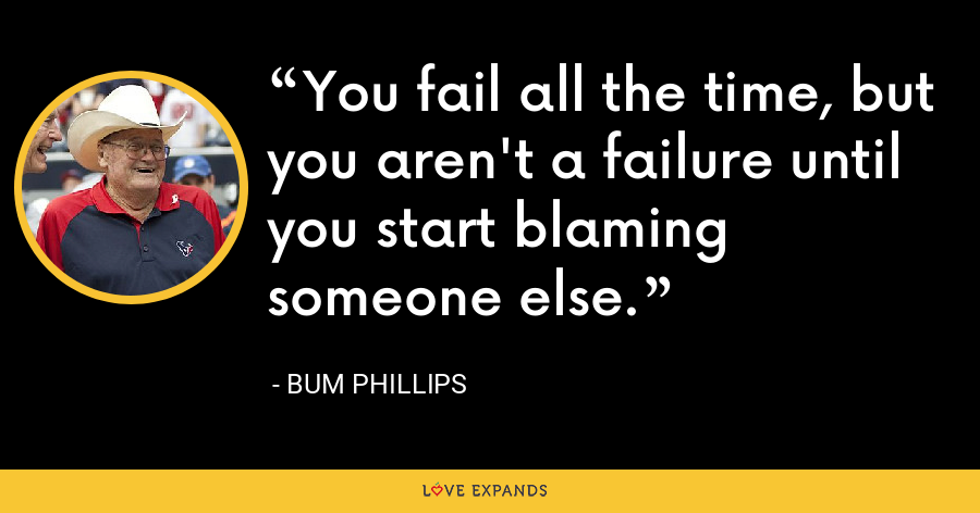 You fail all the time, but you aren't a failure until you start blaming someone else. - Bum Phillips