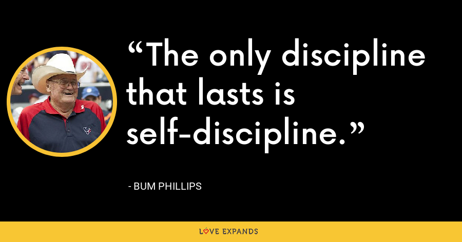 The only discipline that lasts is self-discipline. - Bum Phillips