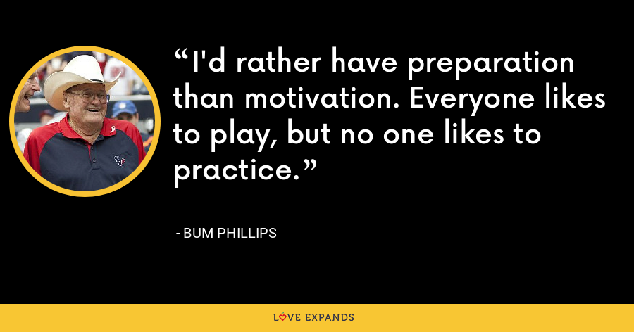 I'd rather have preparation than motivation. Everyone likes to play, but no one likes to practice. - Bum Phillips