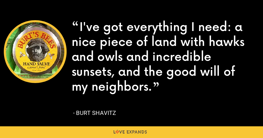 I've got everything I need: a nice piece of land with hawks and owls and incredible sunsets, and the good will of my neighbors. - Burt Shavitz