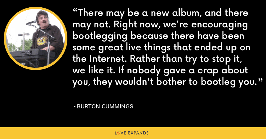 There may be a new album, and there may not. Right now, we're encouraging bootlegging because there have been some great live things that ended up on the Internet. Rather than try to stop it, we like it. If nobody gave a crap about you, they wouldn't bother to bootleg you. - Burton Cummings