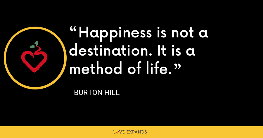 Happiness is not a destination. It is a method of life. - Burton Hill