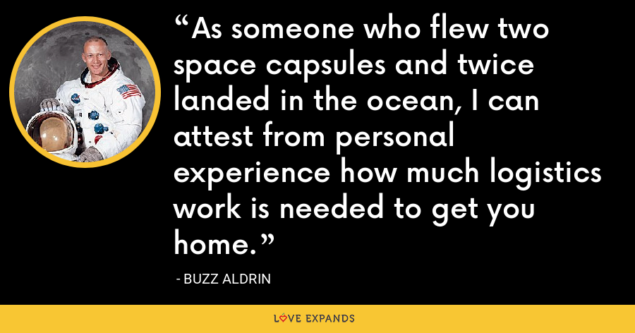 As someone who flew two space capsules and twice landed in the ocean, I can attest from personal experience how much logistics work is needed to get you home. - Buzz Aldrin
