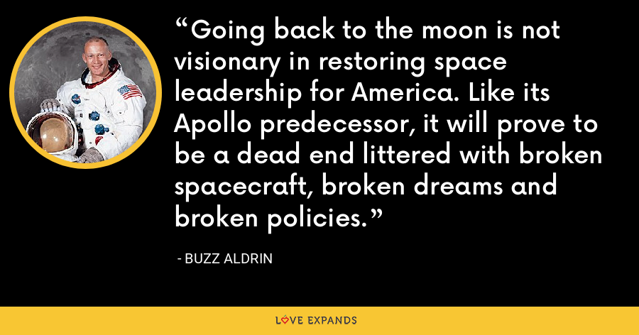 Going back to the moon is not visionary in restoring space leadership for America. Like its Apollo predecessor, it will prove to be a dead end littered with broken spacecraft, broken dreams and broken policies. - Buzz Aldrin
