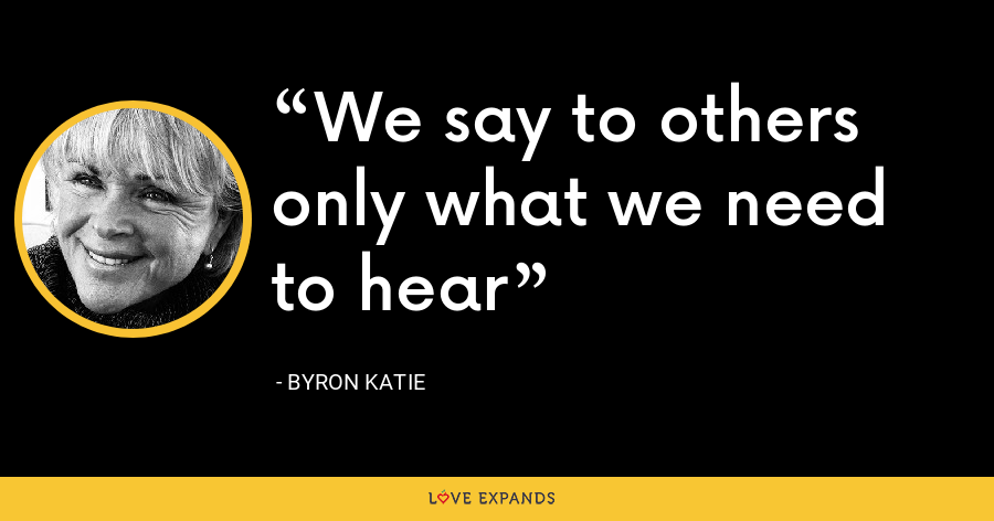 We say to others only what we need to hear - Byron Katie