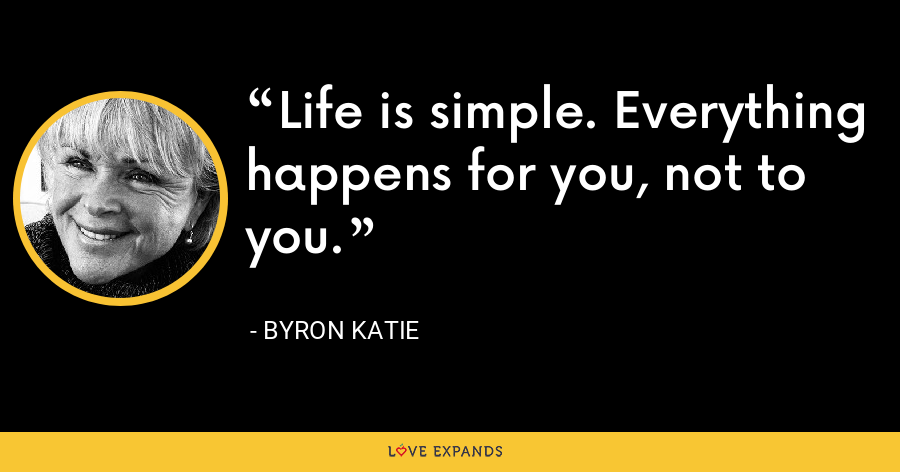 Life is simple. Everything happens for you, not to you. - Byron Katie