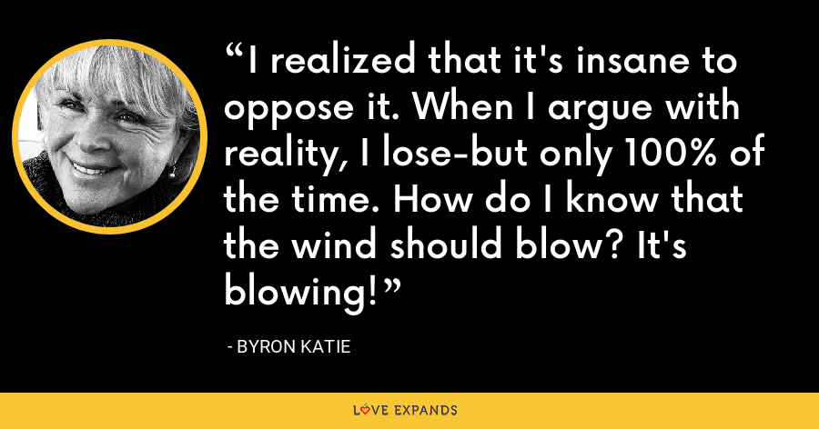 I realized that it's insane to oppose it. When I argue with reality, I lose-but only 100% of the time. How do I know that the wind should blow? It's blowing! - Byron Katie