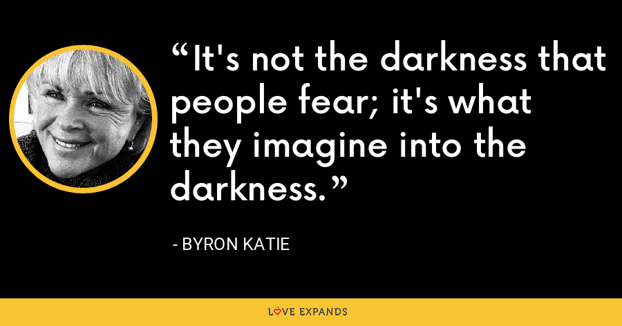 It's not the darkness that people fear; it's what they imagine into the darkness. - Byron Katie