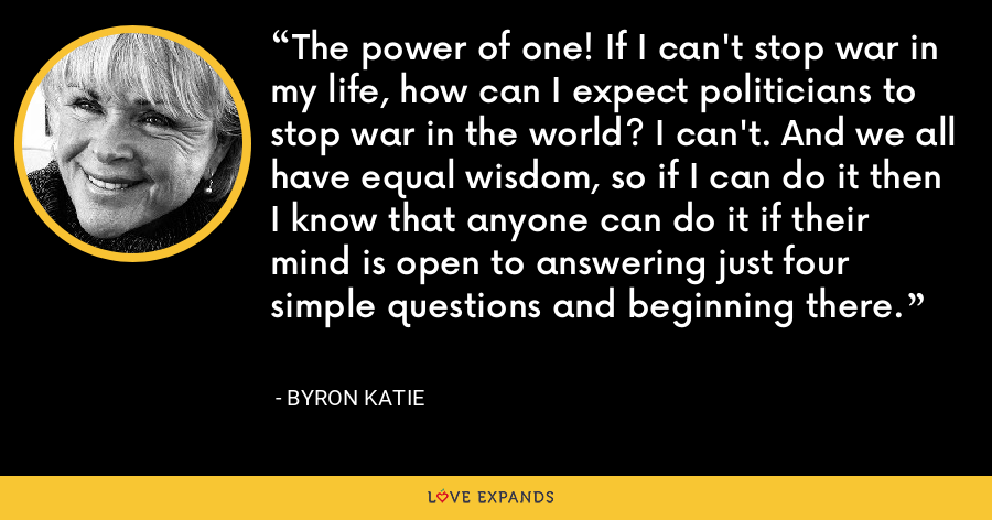 The power of one! If I can't stop war in my life, how can I expect politicians to stop war in the world? I can't. And we all have equal wisdom, so if I can do it then I know that anyone can do it if their mind is open to answering just four simple questions and beginning there. - Byron Katie