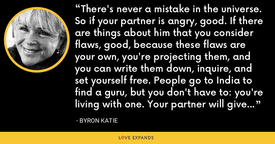There's never a mistake in the universe. So if your partner is angry, good. If there are things about him that you consider flaws, good, because these flaws are your own, you're projecting them, and you can write them down, inquire, and set yourself free. People go to India to find a guru, but you don't have to: you're living with one. Your partner will give you everything you need for your own freedom. - Byron Katie
