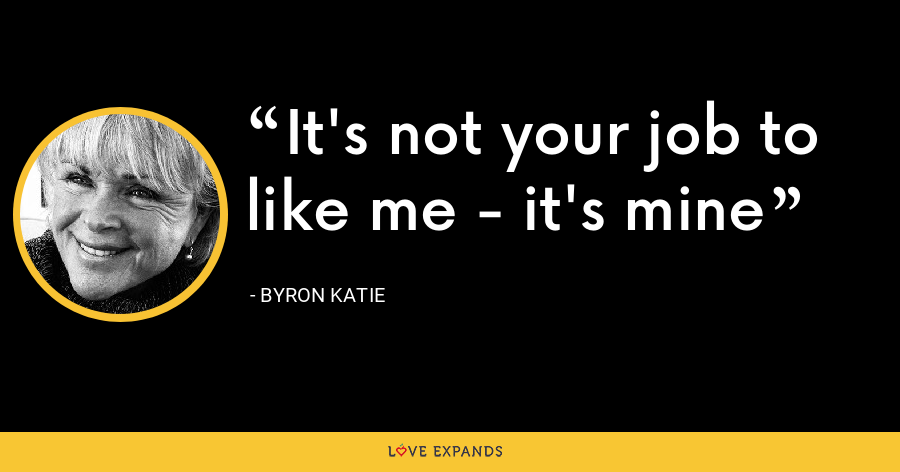 It's not your job to like me - it's mine - Byron Katie