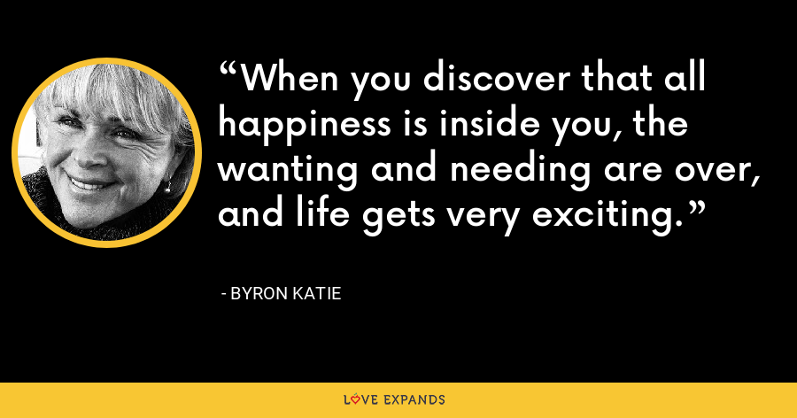When you discover that all happiness is inside you, the wanting and needing are over, and life gets very exciting. - Byron Katie