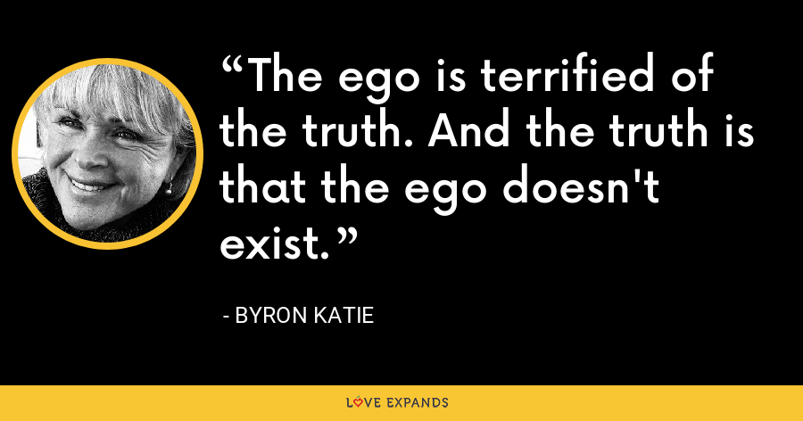 The ego is terrified of the truth. And the truth is that the ego doesn't exist. - Byron Katie