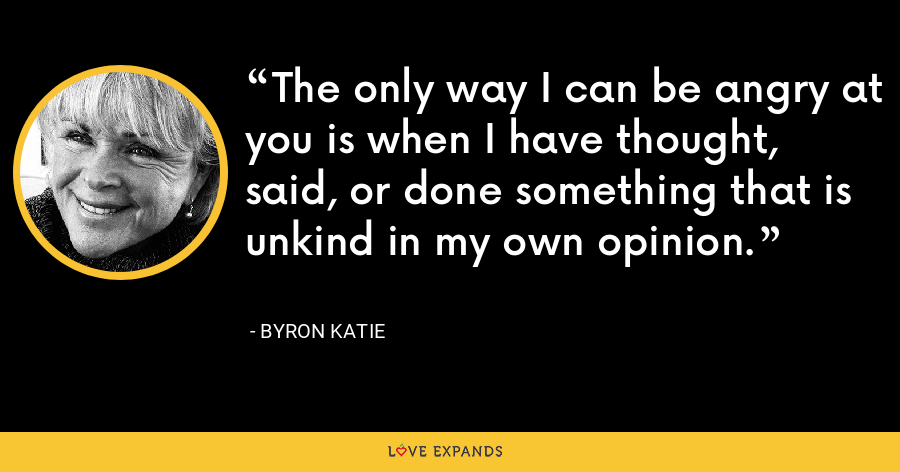 The only way I can be angry at you is when I have thought, said, or done something that is unkind in my own opinion. - Byron Katie