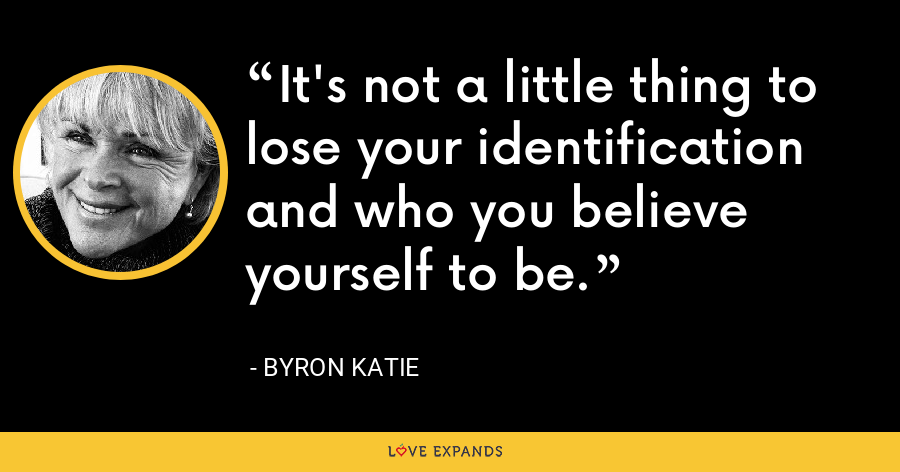 It's not a little thing to lose your identification and who you believe yourself to be. - Byron Katie