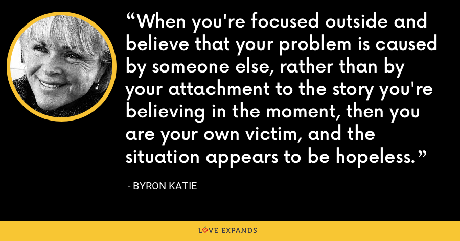 When you're focused outside and believe that your problem is caused by someone else, rather than by your attachment to the story you're believing in the moment, then you are your own victim, and the situation appears to be hopeless. - Byron Katie