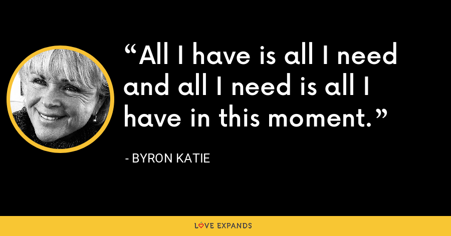 All I have is all I need and all I need is all I have in this moment. - Byron Katie