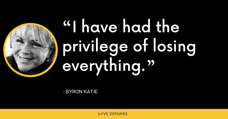 I have had the privilege of losing everything. - Byron Katie