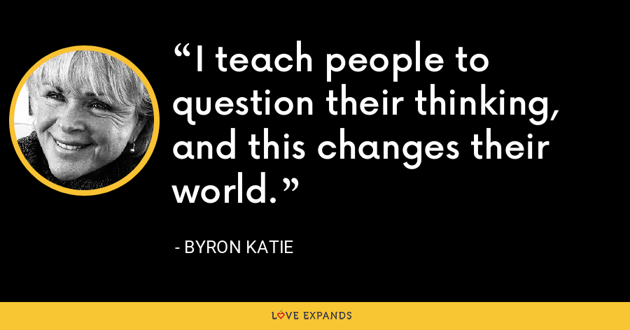 I teach people to question their thinking, and this changes their world. - Byron Katie