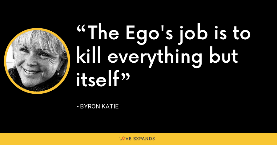 The Ego's job is to kill everything but itself - Byron Katie