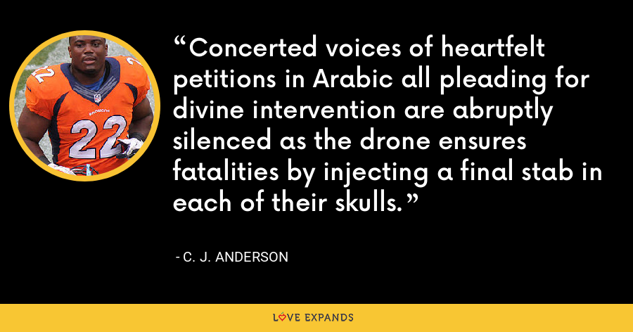 Concerted voices of heartfelt petitions in Arabic all pleading for divine intervention are abruptly silenced as the drone ensures fatalities by injecting a final stab in each of their skulls. - C. J. Anderson