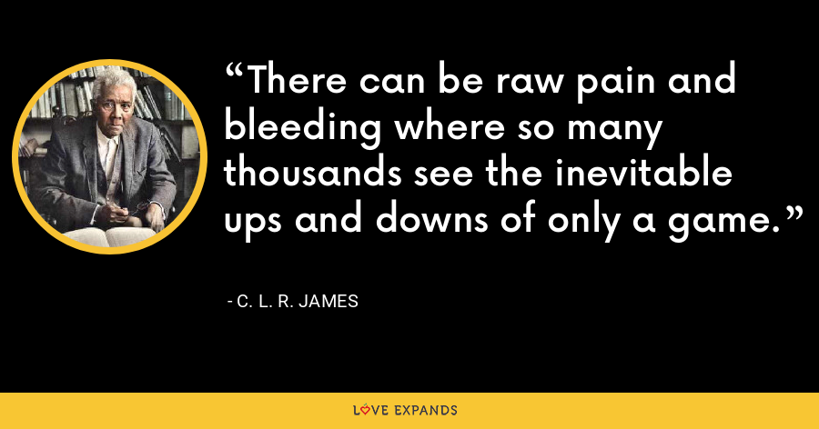 There can be raw pain and bleeding where so many thousands see the inevitable ups and downs of only a game. - C. L. R. James