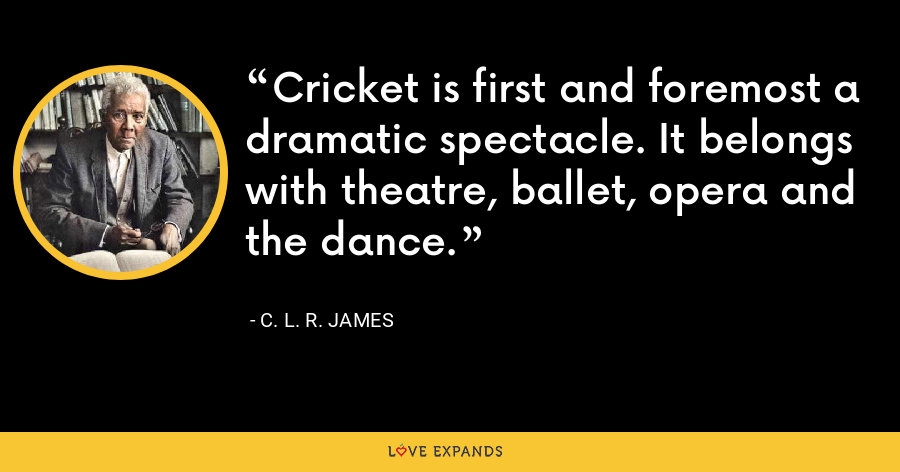 Cricket is first and foremost a dramatic spectacle. It belongs with theatre, ballet, opera and the dance. - C. L. R. James