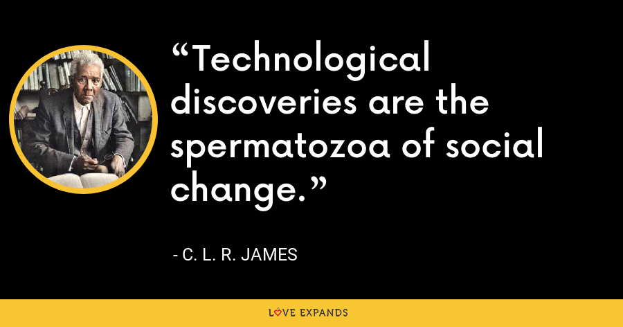 Technological discoveries are the spermatozoa of social change. - C. L. R. James