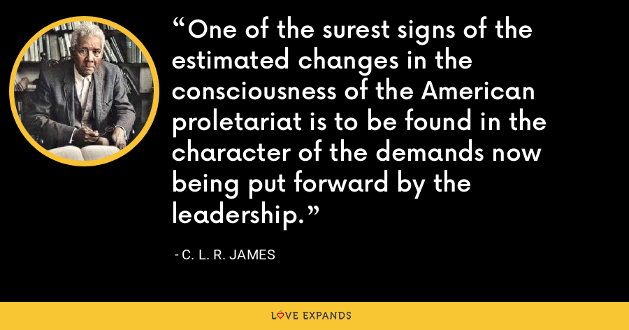 One of the surest signs of the estimated changes in the consciousness of the American proletariat is to be found in the character of the demands now being put forward by the leadership. - C. L. R. James