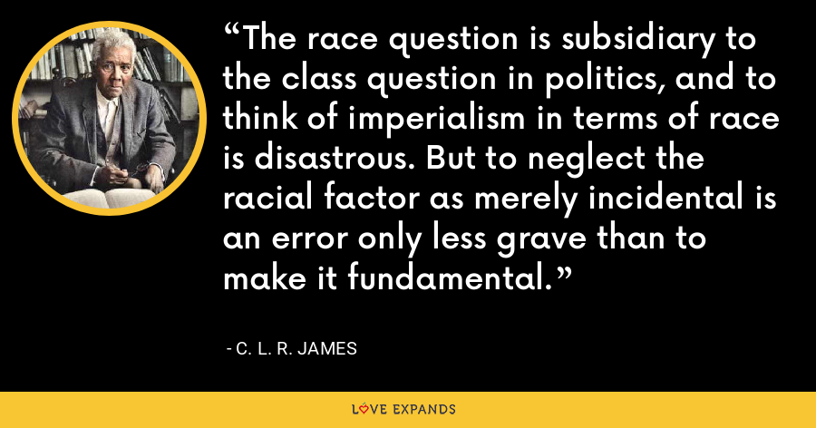 The race question is subsidiary to the class question in politics, and to think of imperialism in terms of race is disastrous. But to neglect the racial factor as merely incidental is an error only less grave than to make it fundamental. - C. L. R. James