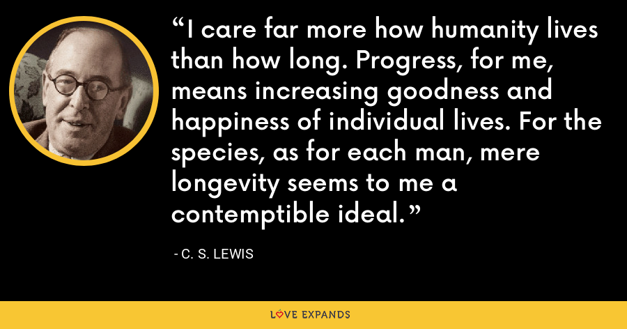 I care far more how humanity lives than how long. Progress, for me, means increasing goodness and happiness of individual lives. For the species, as for each man, mere longevity seems to me a contemptible ideal. - C. S. Lewis