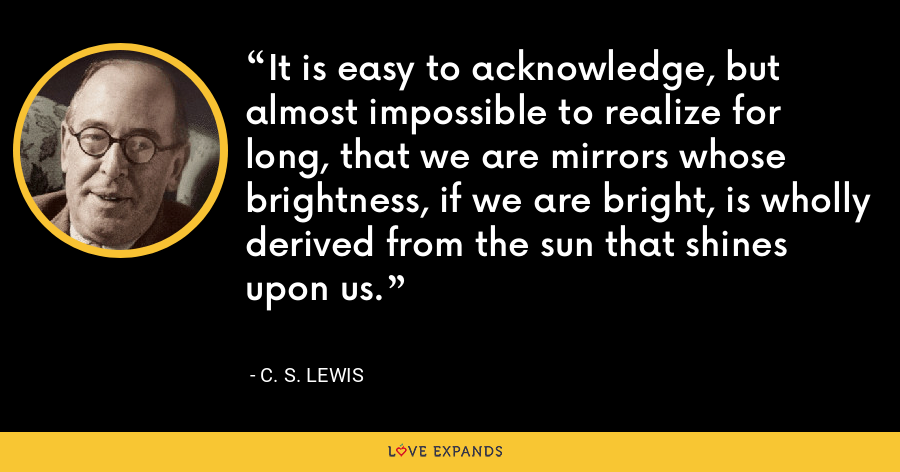 It is easy to acknowledge, but almost impossible to realize for long, that we are mirrors whose brightness, if we are bright, is wholly derived from the sun that shines upon us. - C. S. Lewis