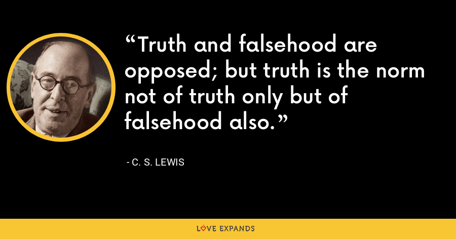 Truth and falsehood are opposed; but truth is the norm not of truth only but of falsehood also. - C. S. Lewis