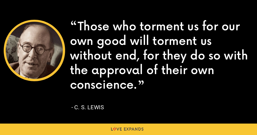 Those who torment us for our own good will torment us without end, for they do so with the approval of their own conscience. - C. S. Lewis